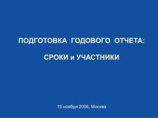 ПОДГОТОВКА  ГОДОВОГО  ОТЧЕТА: СРОКИ и УЧАСТНИКИ 15 ноября 2006, Москва