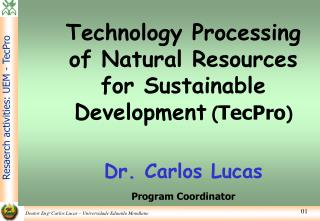 Technology Processing of Natural Resources for Sustainable Development ( TecPro ) Dr. Carlos Lucas