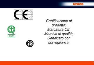 Certificazione di prodotto: Marcatura CE,  Marchio di qualità, Certificato con sorveglianza.