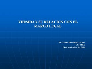 VIH/SIDA Y SU RELACION CON EL MARCO LEGAL Lic. Laura Hernandez Garcia CENSIDA