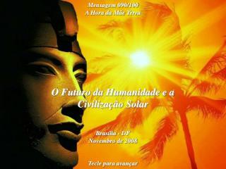 O Futuro da Humanidade e a Civilização Solar Brasília - DF Novembro de 2008 Tecle para avançar