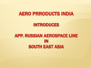 AERO PRRODUCTS INDIA introduces  App. RUSSIAN AEROSPACE LINE  in  South East Asia