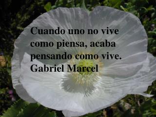 Cuando uno no vive como piensa, acaba pensando como vive. Gabriel Marcel