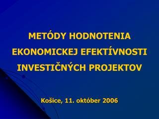METÓDY HODNOTENIA EKONOMICKEJ EFEKTÍVNOSTI INVESTIČNÝCH PROJEKTOV Košice, 11. október 2006