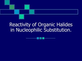 Reactivity of Organic Halides in Nucleophilic Substitution.