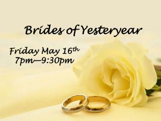 Brides of Yesteryear Friday May 16 th   7pm—9:30pm