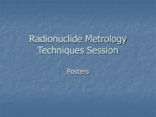Radionuclide Metrology Techniques Session