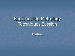 Radionuclide Metrology Techniques Session