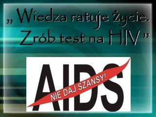 ,, Wiedza ratuje życie.   Zrób test na HIV ''