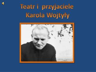 Teatr i  przyjaciele  Karola Wojtyły
