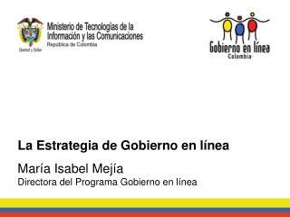 La Estrategia de Gobierno en línea María Isabel Mejía Directora del Programa Gobierno en línea