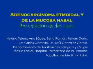 Adenocarcinoma etmoidal y de la mucosa nasal P resentación de dos casos