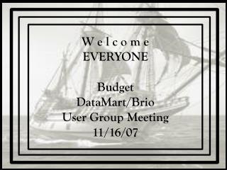 W e l c o m e EVERYONE Budget DataMart/Brio User Group Meeting 11/16/07