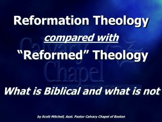 Reformation Theology compared with   Reformed  Theology  What is Biblical and what is not  by Scott Mitchell, Asst. Past