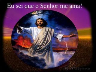 Eu sei que o Senhor me ama!