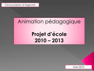 Animation pédagogique  Projet d'école  2010 – 2013
