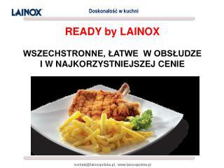READY by LAINOX  WSZECHSTRONNE, ŁATWE  W OBSŁUDZE I W NAJKORZYSTNIEJSZEJ CENIE