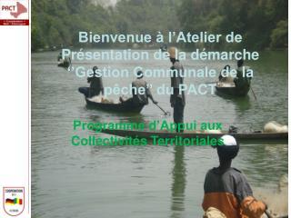 Bienvenue à l'Atelier de Présentation de la démarche ''Gestion Communale de la pêche'' du PACT