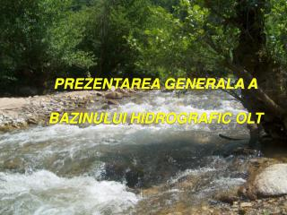 PREZENTAREA GENERALA A  BAZINULUI HIDROGRAFIC OLT