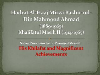 Hadrat Al-Haaj Mirza Bashir-ud-Din Mahmood Ahmad  1889-1965 Khalifatul Masih II 1914-1965  Second Successor to the Promi
