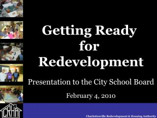 Getting Ready  for  Redevelopment Presentation to the City School Board February 4, 2010