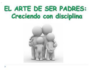 EL ARTE DE SER PADRES:  Creciendo con disciplina