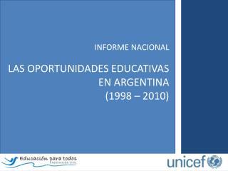 INFORME  NACIONAL LAS  OPORTUNIDADES EDUCATIVAS  EN ARGENTINA (1998  – 2010)