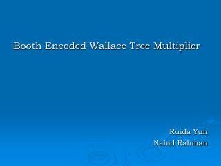 Booth Encoded Wallace Tree Multiplier       Ruida Yun                          Nahid Rahman