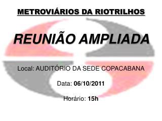 METROVIÁRIOS DA RIOTRILHOS REUNIÃO AMPLIADA Local: AUDITÓRIO DA SEDE COPACABANA Data:  06/10/2011