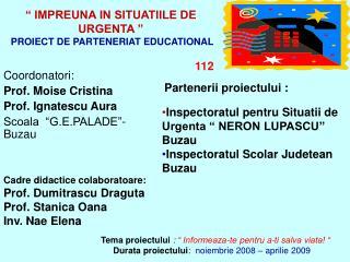 """"""" IMPREUNA IN SITUATIILE DE URGENTA """"  PROIECT DE PARTENERIAT EDUCATIONAL  112"""