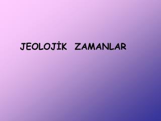 JEOLOJİK  ZAMANLAR