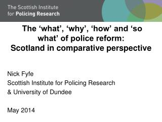 The 'what', 'why', 'how' and 'so what' of police reform: Scotland in comparative perspective