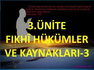 3.ÜNİTE  FIKHÎ HÜKÜMLER  VE KAYNAKLARI-3