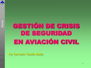 GESTIÓN DE CRISIS DE SEGURIDAD  EN AVIACIÓN CIVIL Por Salvador Tomás Rubio