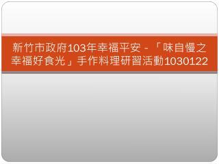 新竹市政府 103 年幸福平安-「味自慢之幸福好食光」手作料理研習活動 1030122