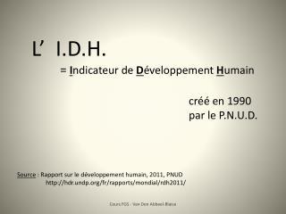 L'  I.D.H. =  I ndicateur de  D éveloppement  H umain créé en 1990  par le P.N.U.D.