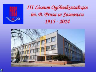III Liceum Ogólnokształcące  im. B. Prusa w Sosnowcu 1915 -  2014