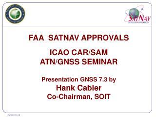 FAA  SATNAV APPROVALS ICAO CAR/SAM ATN/GNSS SEMINAR Presentation GNSS 7.3 by Hank Cabler