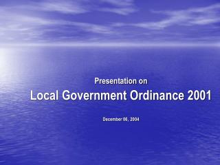 Presentation on Local Government Ordinance 2001 December 06,  2004