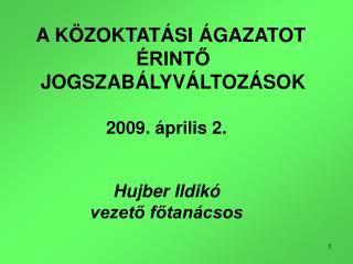 A KÖZOKTATÁSI ÁGAZATOT ÉRINTŐ JOGSZABÁLYVÁLTOZÁSOK 2009. április 2. Hujber Ildikó