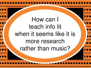 How can I  teach info lit  when it seems like it is more research  rather than music?