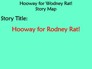 Hooway for Wodney Rat! Story Map Story Title: Hooway for Rodney Rat!