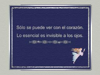 S�lo se puede ver con el coraz�n. Lo esencial es invisible a los ojos.