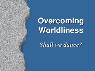 Overcoming Worldliness