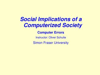 Social Implications of a Computerized SocietyComputer ErrorsInstructor: Oliver SchulteSimon Fraser University