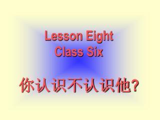 Lesson Eight Class Six 你认识不认识他 ?