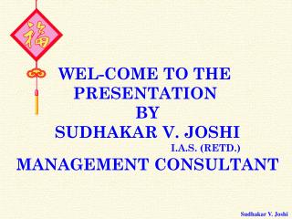 WEL-COME TO THE  PRESENTATION  BY SUDHAKAR V. JOSHI I.A.S. (RETD.) MANAGEMENT CONSULTANT