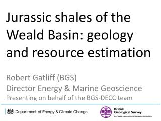 Jurassic  shales  of the Weald Basin: geology and resource  estimation Robert Gatliff (BGS)