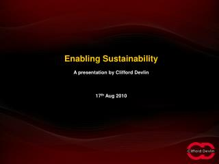 Enabling Sustainability A presentation by Clifford Devlin 17 th  Aug 2010