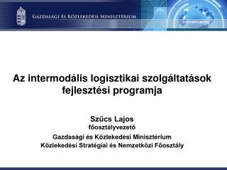 Az intermodális logisztikai szolgáltatások fejlesztési programja Szűcs Lajos főosztályvezető